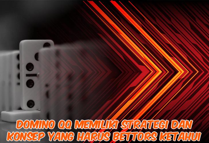 Domino QQ Memiliki Strategi dan Konsep yang Harus Bettors Ketahui